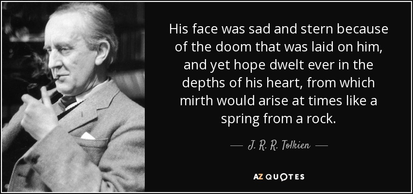 His face was sad and stern because of the doom that was laid on him, and yet hope dwelt ever in the depths of his heart, from which mirth would arise at times like a spring from a rock. - J. R. R. Tolkien
