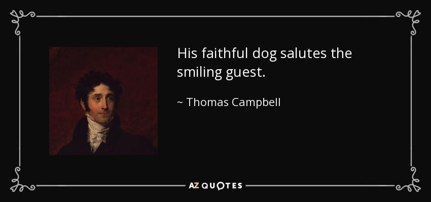 His faithful dog salutes the smiling guest. - Thomas Campbell