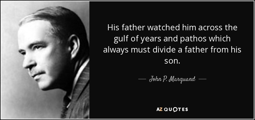 His father watched him across the gulf of years and pathos which always must divide a father from his son. - John P. Marquand