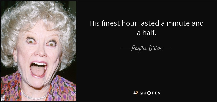 His finest hour lasted a minute and a half. - Phyllis Diller