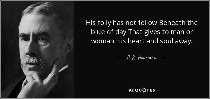 His folly has not fellow Beneath the blue of day That gives to man or woman His heart and soul away. - A. E. Housman