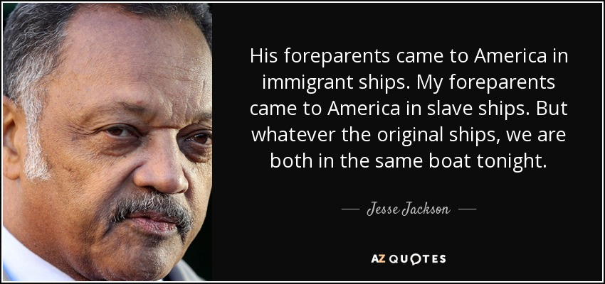 His foreparents came to America in immigrant ships. My foreparents came to America in slave ships. But whatever the original ships, we are both in the same boat tonight. - Jesse Jackson