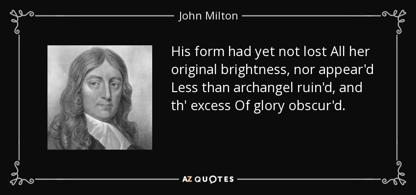 His form had yet not lost All her original brightness, nor appear'd Less than archangel ruin'd, and th' excess Of glory obscur'd. - John Milton