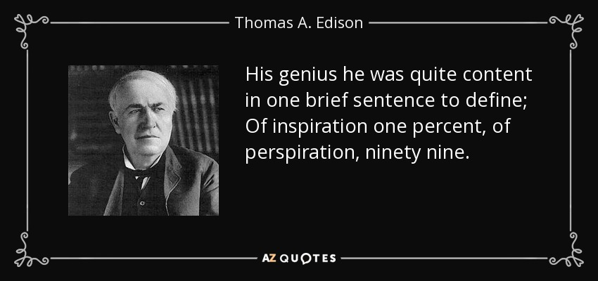 His genius he was quite content in one brief sentence to define; Of inspiration one percent, of perspiration, ninety nine. - Thomas A. Edison