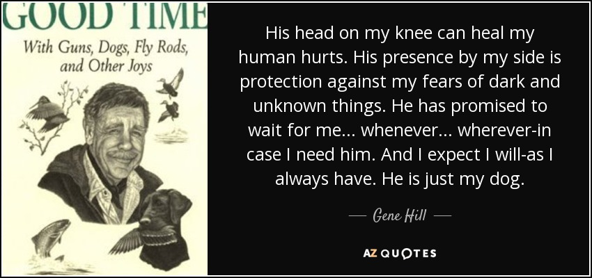 His head on my knee can heal my human hurts. His presence by my side is protection against my fears of dark and unknown things. He has promised to wait for me... whenever... wherever-in case I need him. And I expect I will-as I always have. He is just my dog. - Gene Hill