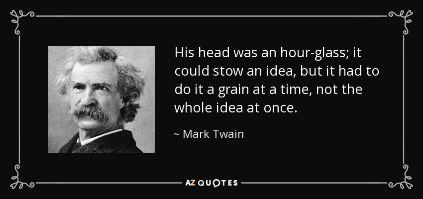 His head was an hour-glass; it could stow an idea, but it had to do it a grain at a time, not the whole idea at once. - Mark Twain