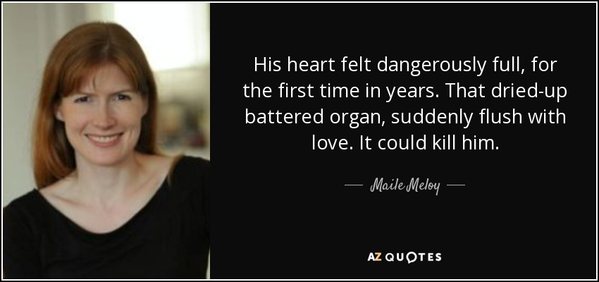 His heart felt dangerously full, for the first time in years. That dried-up battered organ, suddenly flush with love. It could kill him. - Maile Meloy