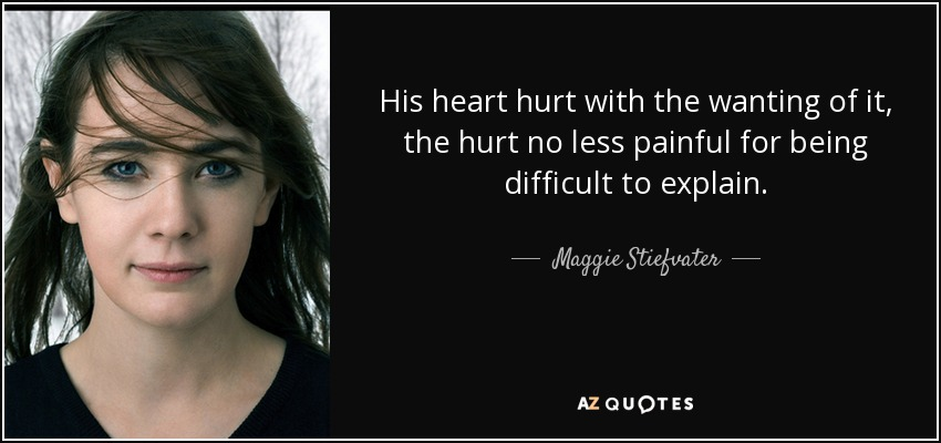 His heart hurt with the wanting of it, the hurt no less painful for being difficult to explain. - Maggie Stiefvater