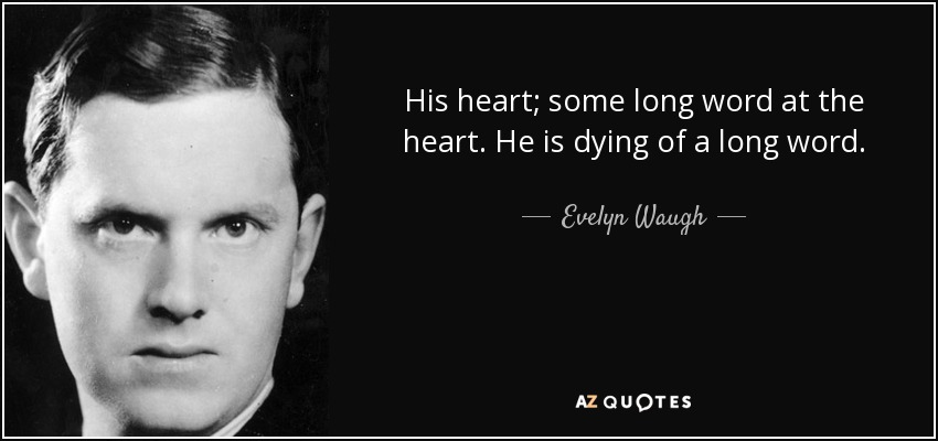 His heart; some long word at the heart. He is dying of a long word. - Evelyn Waugh