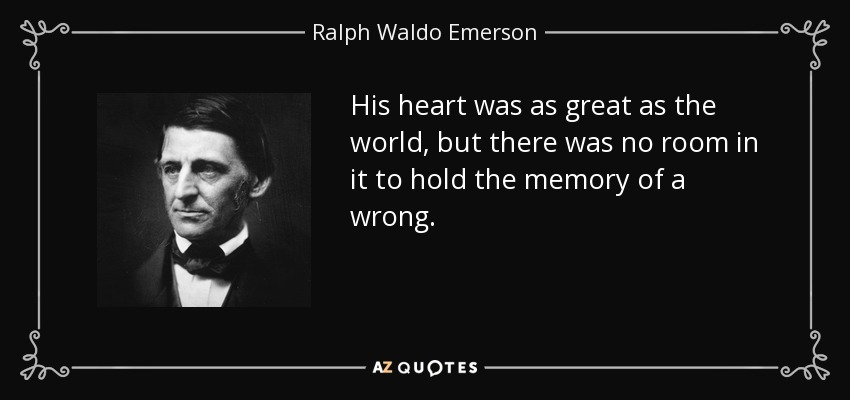 His heart was as great as the world, but there was no room in it to hold the memory of a wrong. - Ralph Waldo Emerson