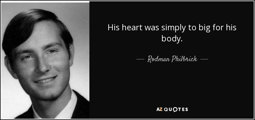 His heart was simply to big for his body. - Rodman Philbrick