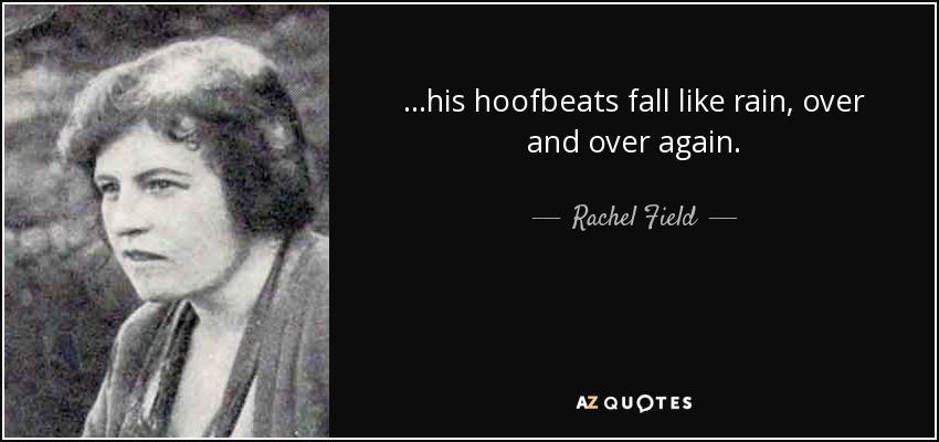 ...his hoofbeats fall like rain, over and over again. - Rachel Field