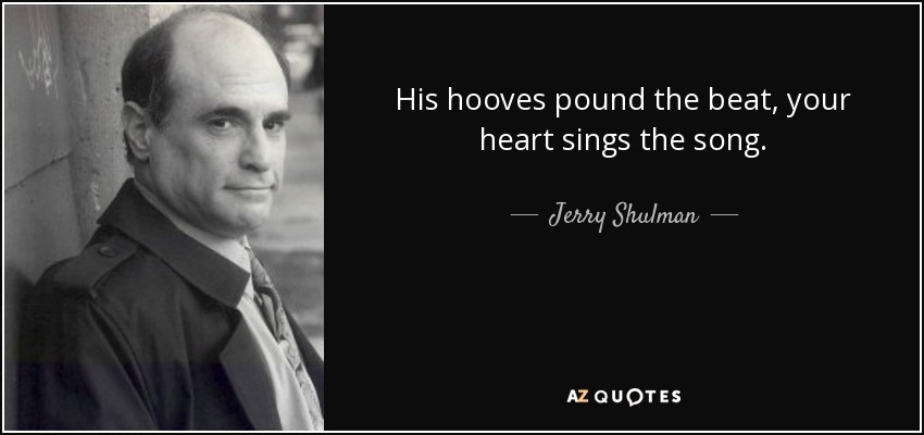 His hooves pound the beat, your heart sings the song. - Jerry Shulman