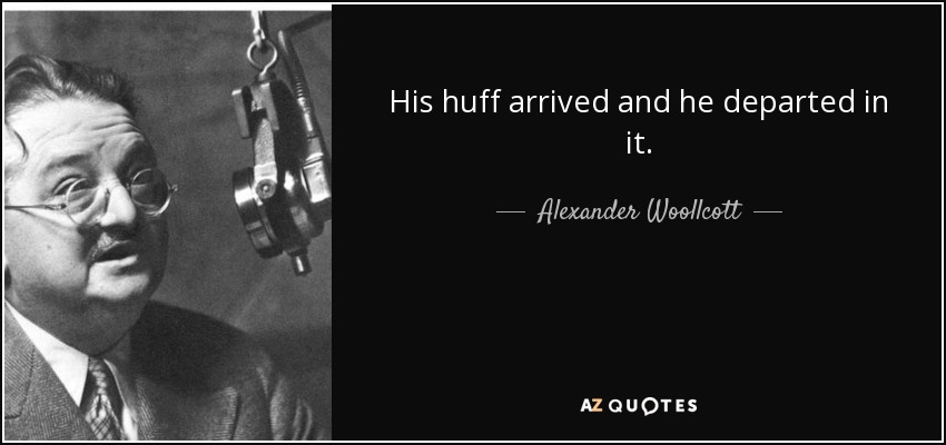 His huff arrived and he departed in it. - Alexander Woollcott