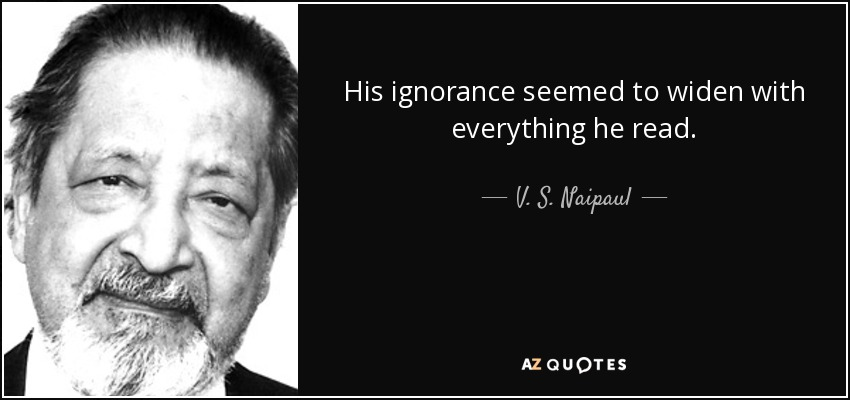 His ignorance seemed to widen with everything he read. - V. S. Naipaul