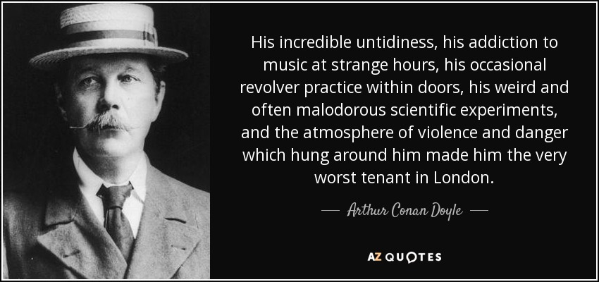 His incredible untidiness, his addiction to music at strange hours, his occasional revolver practice within doors, his weird and often malodorous scientific experiments, and the atmosphere of violence and danger which hung around him made him the very worst tenant in London. - Arthur Conan Doyle