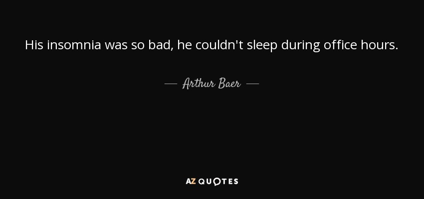 His insomnia was so bad, he couldn't sleep during office hours. - Arthur Baer