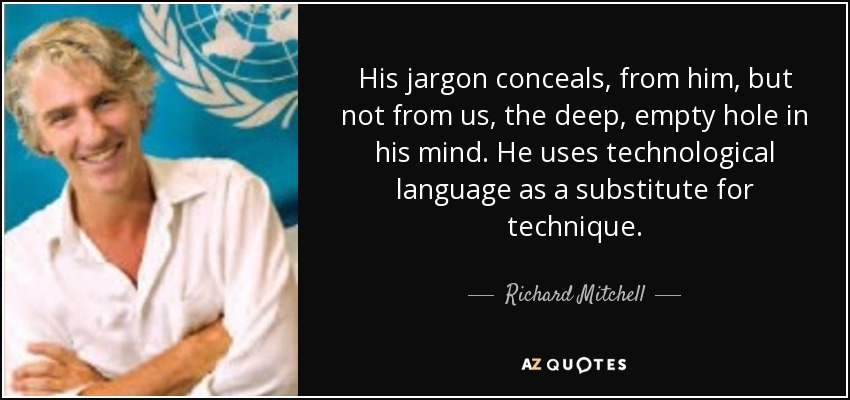 His jargon conceals, from him, but not from us, the deep, empty hole in his mind. He uses technological language as a substitute for technique. - Richard Mitchell