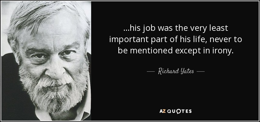 ...his job was the very least important part of his life, never to be mentioned except in irony. - Richard Yates