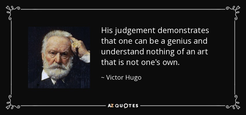 His judgement demonstrates that one can be a genius and understand nothing of an art that is not one's own. - Victor Hugo