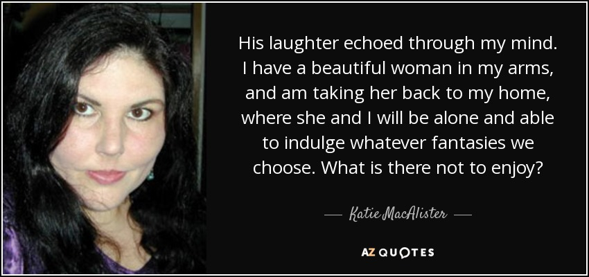 His laughter echoed through my mind. I have a beautiful woman in my arms, and am taking her back to my home, where she and I will be alone and able to indulge whatever fantasies we choose. What is there not to enjoy? - Katie MacAlister