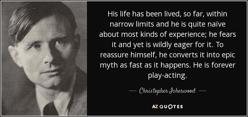 His life has been lived, so far, within narrow limits and he is quite naïve about most kinds of experience; he fears it and yet is wildly eager for it. To reassure himself, he converts it into epic myth as fast as it happens. He is forever play-acting. - Christopher Isherwood