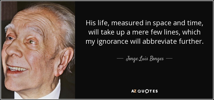 His life, measured in space and time, will take up a mere few lines, which my ignorance will abbreviate further. - Jorge Luis Borges