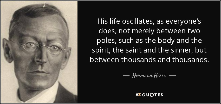 His life oscillates, as everyone's does, not merely between two poles, such as the body and the spirit, the saint and the sinner, but between thousands and thousands. - Hermann Hesse