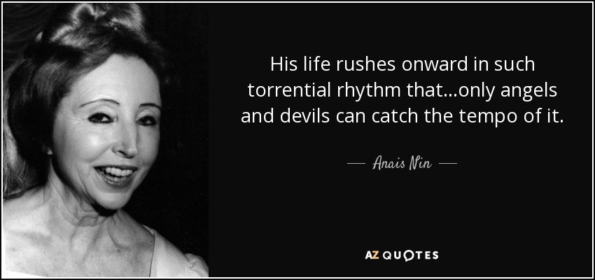 His life rushes onward in such torrential rhythm that...only angels and devils can catch the tempo of it. - Anais Nin
