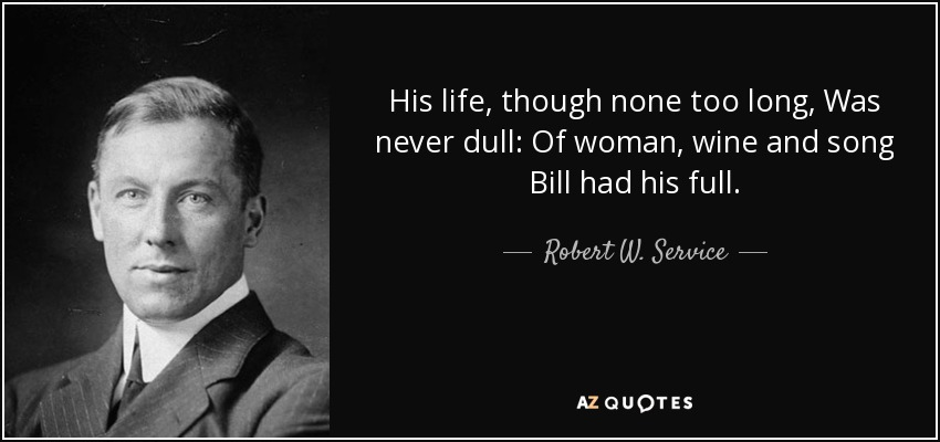 His life, though none too long, Was never dull: Of woman, wine and song Bill had his full. - Robert W. Service