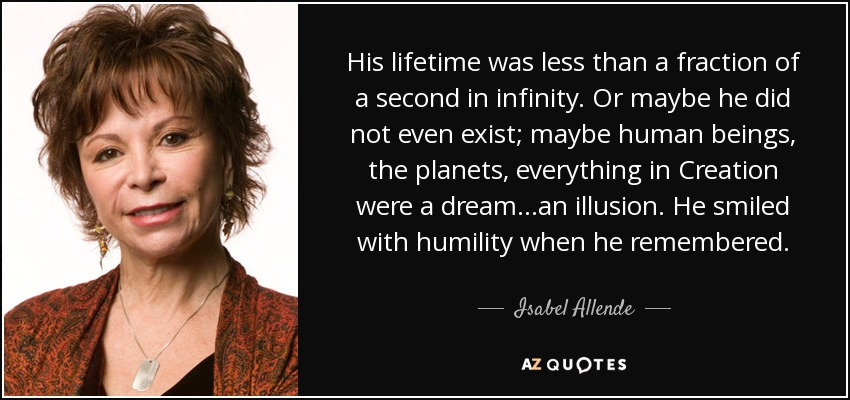 His lifetime was less than a fraction of a second in infinity. Or maybe he did not even exist; maybe human beings, the planets, everything in Creation were a dream...an illusion. He smiled with humility when he remembered... - Isabel Allende