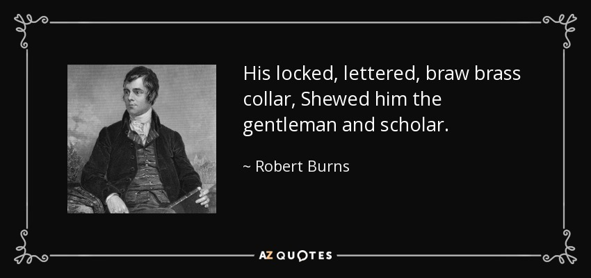 His locked, lettered, braw brass collar, Shewed him the gentleman and scholar. - Robert Burns