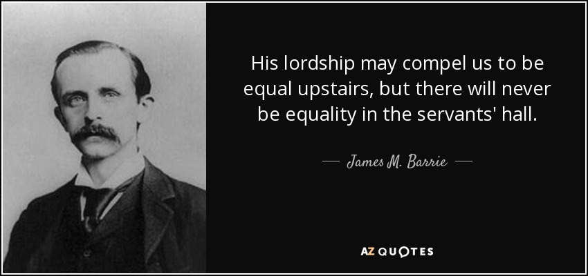 His lordship may compel us to be equal upstairs, but there will never be equality in the servants' hall. - James M. Barrie