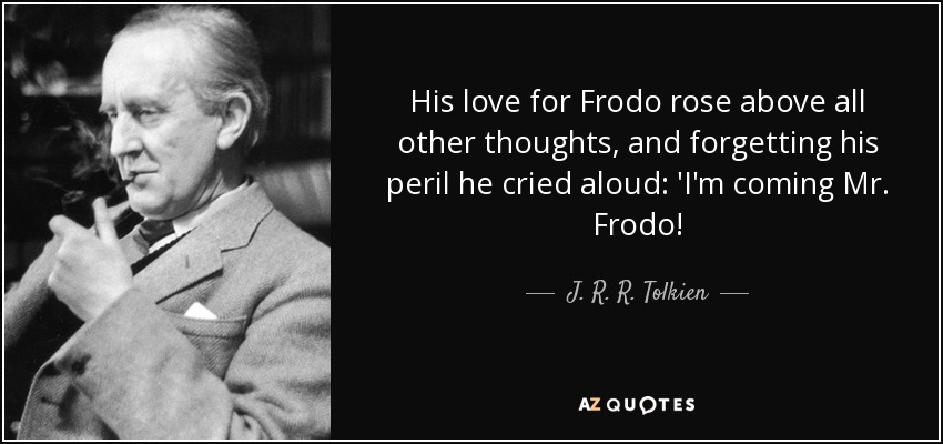 His love for Frodo rose above all other thoughts, and forgetting his peril he cried aloud: 'I'm coming Mr. Frodo! - J. R. R. Tolkien