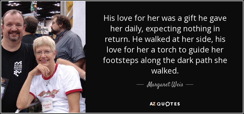 His love for her was a gift he gave her daily, expecting nothing in return. He walked at her side, his love for her a torch to guide her footsteps along the dark path she walked. - Margaret Weis