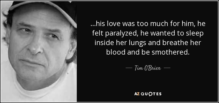 ...his love was too much for him, he felt paralyzed, he wanted to sleep inside her lungs and breathe her blood and be smothered. - Tim O'Brien