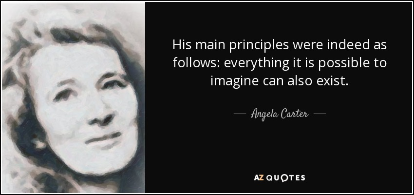 His main principles were indeed as follows: everything it is possible to imagine can also exist. - Angela Carter
