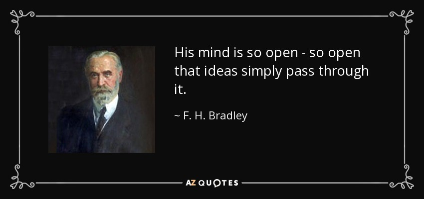 His mind is so open - so open that ideas simply pass through it. - F. H. Bradley