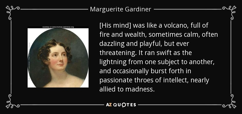 [His mind] was like a volcano, full of fire and wealth, sometimes calm, often dazzling and playful, but ever threatening. It ran swift as the lightning from one subject to another, and occasionally burst forth in passionate throes of intellect, nearly allied to madness. - Marguerite Gardiner, Countess of Blessington
