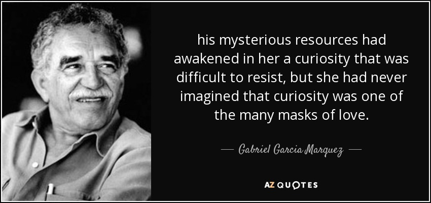 his mysterious resources had awakened in her a curiosity that was difficult to resist, but she had never imagined that curiosity was one of the many masks of love. - Gabriel Garcia Marquez