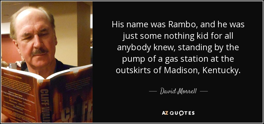 His name was Rambo, and he was just some nothing kid for all anybody knew, standing by the pump of a gas station at the outskirts of Madison, Kentucky. - David Morrell