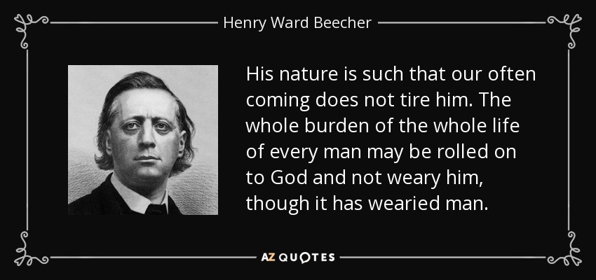 His nature is such that our often coming does not tire him. The whole burden of the whole life of every man may be rolled on to God and not weary him, though it has wearied man. - Henry Ward Beecher
