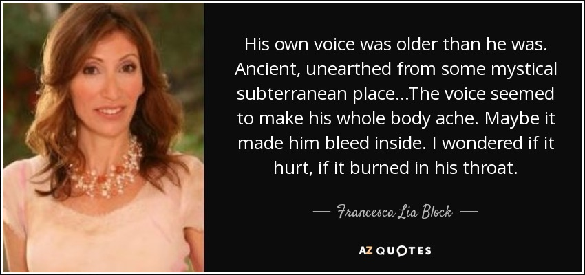 His own voice was older than he was. Ancient, unearthed from some mystical subterranean place...The voice seemed to make his whole body ache. Maybe it made him bleed inside. I wondered if it hurt, if it burned in his throat. - Francesca Lia Block