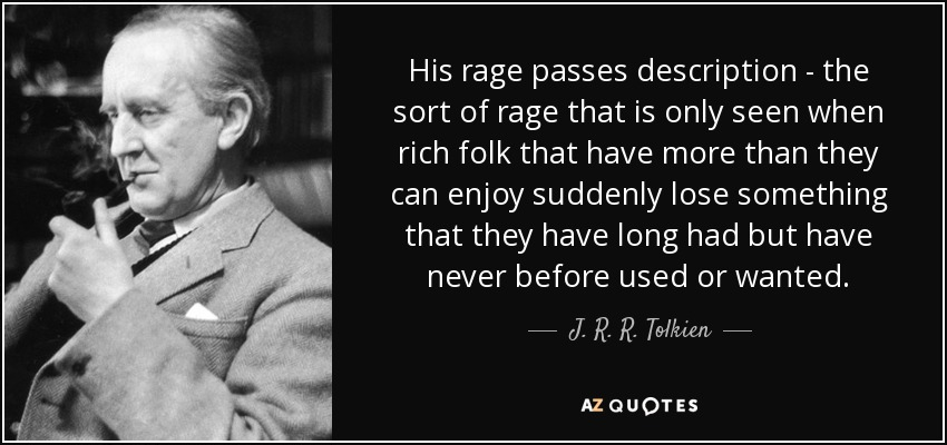 His rage passes description - the sort of rage that is only seen when rich folk that have more than they can enjoy suddenly lose something that they have long had but have never before used or wanted. - J. R. R. Tolkien