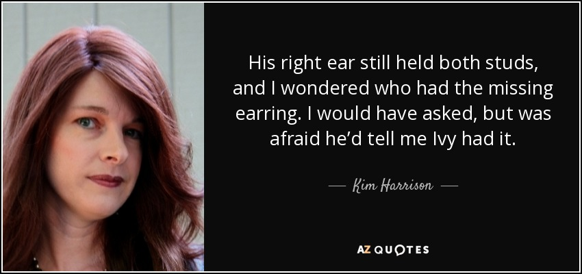 His right ear still held both studs, and I wondered who had the missing earring. I would have asked, but was afraid he'd tell me Ivy had it. - Kim Harrison