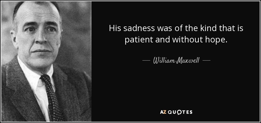 His sadness was of the kind that is patient and without hope. - William Maxwell
