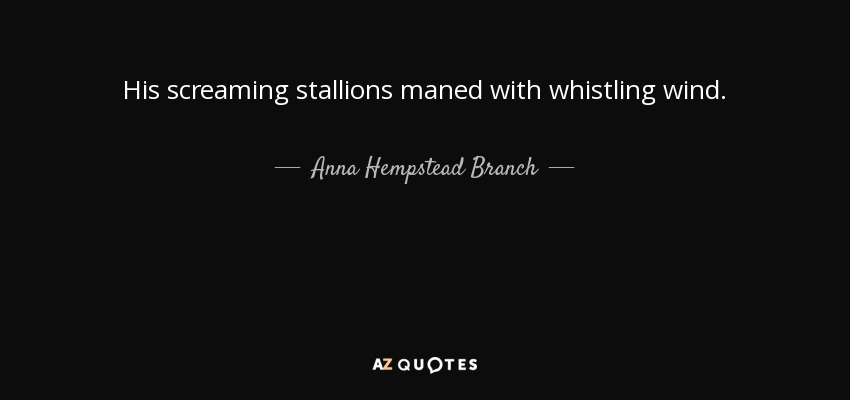 His screaming stallions maned with whistling wind. - Anna Hempstead Branch