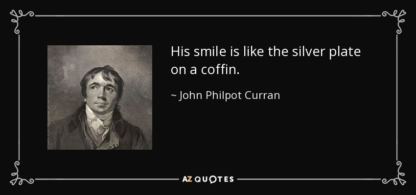 His smile is like the silver plate on a coffin. - John Philpot Curran