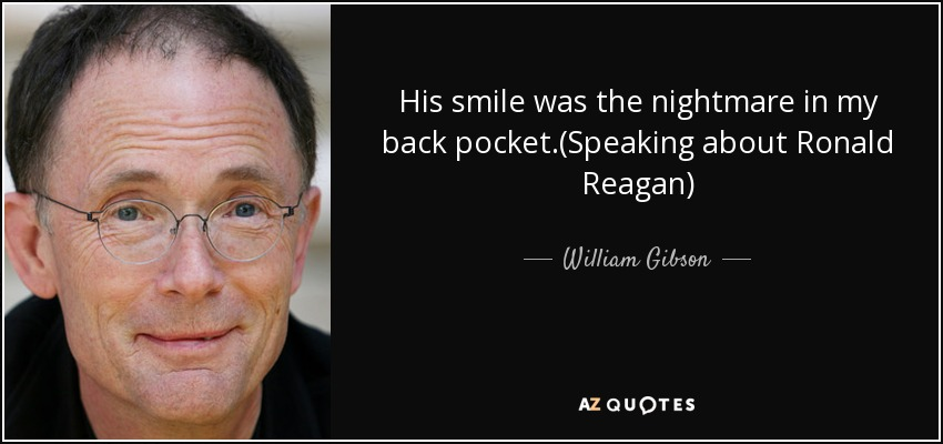 His smile was the nightmare in my back pocket.(Speaking about Ronald Reagan) - William Gibson