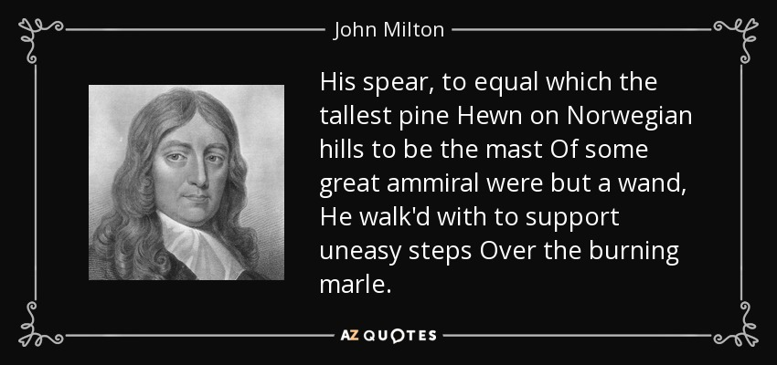 His spear, to equal which the tallest pine Hewn on Norwegian hills to be the mast Of some great ammiral were but a wand, He walk'd with to support uneasy steps Over the burning marle. - John Milton